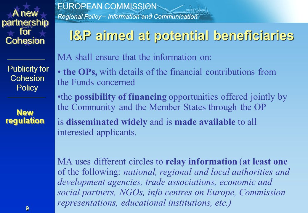 Regional Policy – Information and Communication EUROPEAN COMMISSION EN A new partnership for Cohesion Publicity for Cohesion Policy 9 I&P aimed at potential beneficiaries MA shall ensure that the information on: the OPs, with details of the financial contributions from the Funds concerned the possibility of financing opportunities offered jointly by the Community and the Member States through the OP is disseminated widely and is made available to all interested applicants.