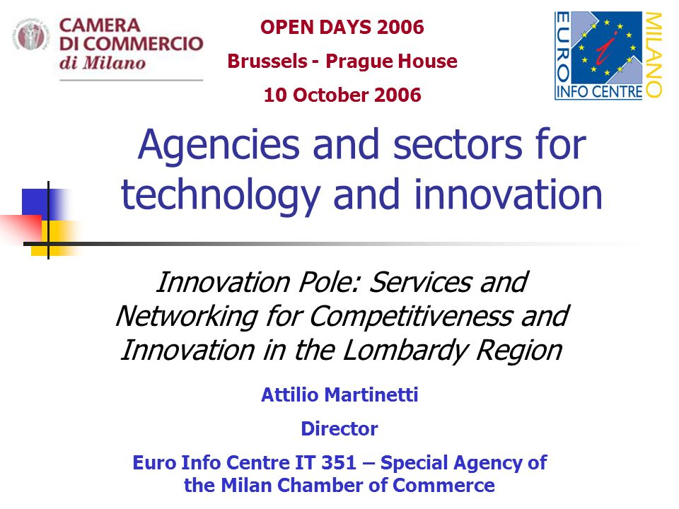 Agencies and sectors for technology and innovation Innovation Pole: Services and Networking for Competitiveness and Innovation in the Lombardy Region Attilio Martinetti Director Euro Info Centre IT 351 – Special Agency of the Milan Chamber of Commerce OPEN DAYS 2006 Brussels - Prague House 10 October 2006