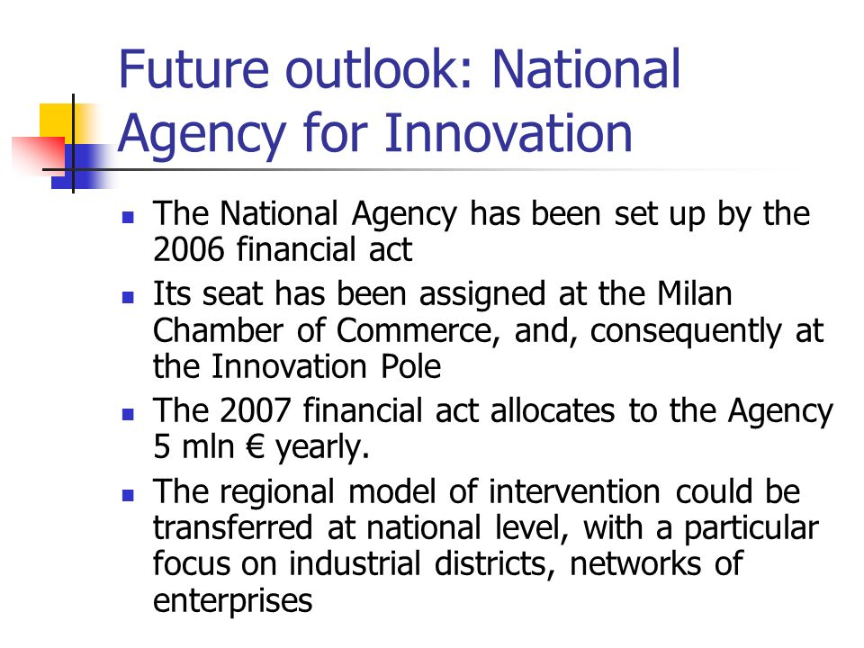 Future outlook: National Agency for Innovation The National Agency has been set up by the 2006 financial act Its seat has been assigned at the Milan Chamber of Commerce, and, consequently at the Innovation Pole The 2007 financial act allocates to the Agency 5 mln yearly.