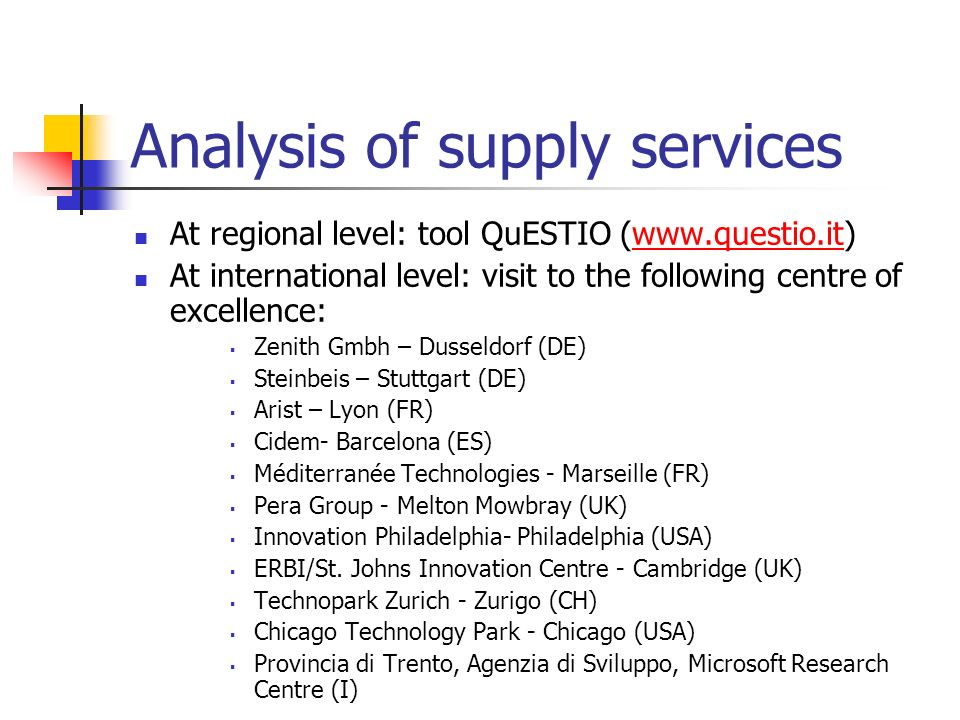 Analysis of supply services At regional level: tool QuESTIO (www.questio.it)www.questio.it At international level: visit to the following centre of excellence: Zenith Gmbh – Dusseldorf (DE) Steinbeis – Stuttgart (DE) Arist – Lyon (FR) Cidem- Barcelona (ES) Méditerranée Technologies - Marseille (FR) Pera Group - Melton Mowbray (UK) Innovation Philadelphia- Philadelphia (USA) ERBI/St.