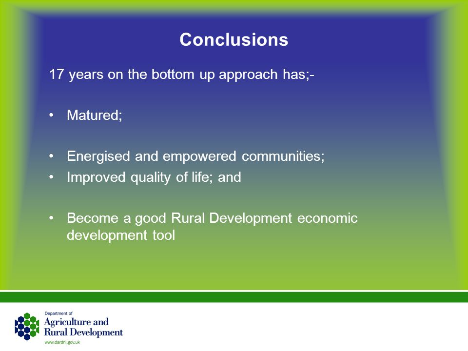 Conclusions 17 years on the bottom up approach has;- Matured; Energised and empowered communities; Improved quality of life; and Become a good Rural D