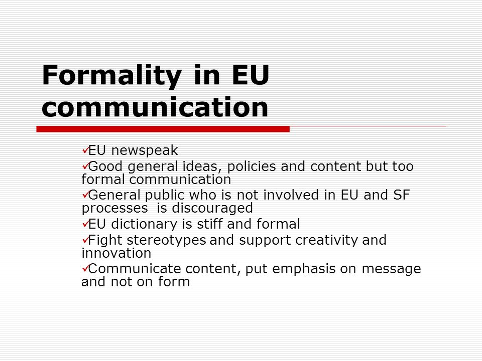 Formality in EU communication EU newspeak G ood general ideas, policies and content but too formal communication G eneral public who is not involved in EU and SF processes is discouraged EU dictionary is stiff and formal F ight stereotypes and support creativity and innovation C ommunicate content, put emphasis on message a nd not on form