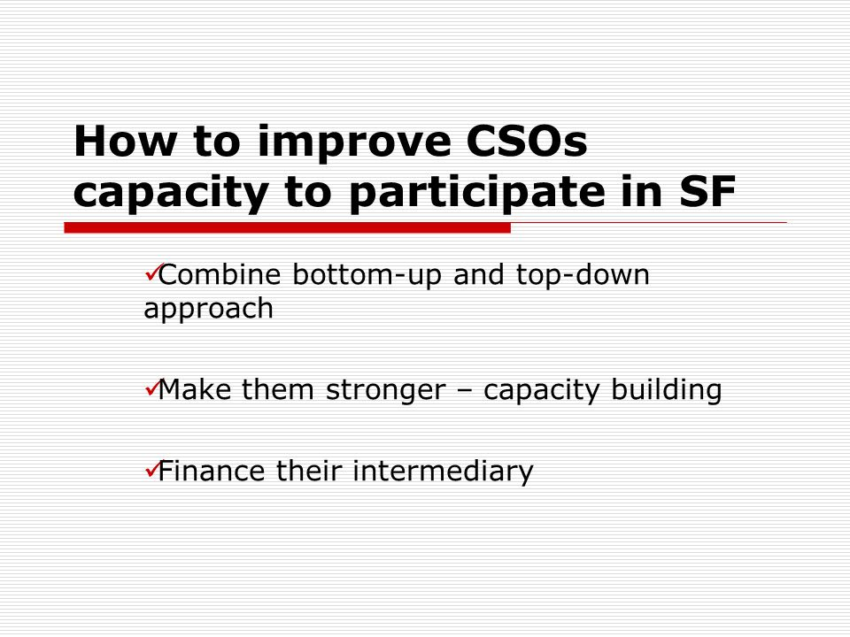 How to improve CSOs capacity to participate in SF Combine bottom-up and top-down approach Make them stronger – capacity building Finance their intermediary
