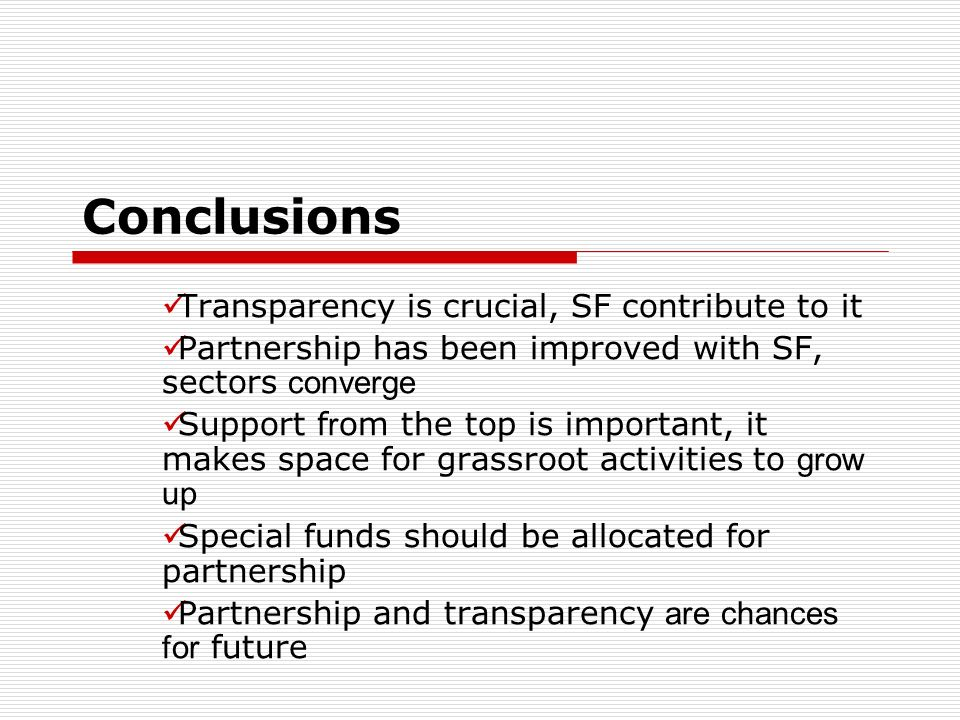 Conclusions Transparency is crucial, SF contribute to it Partnership has been improved with SF, sectors converge Support f r om the top is important, it makes space for grassroot activities to grow up Special funds should be allocated for partnership Partnership and transparency are chances for future