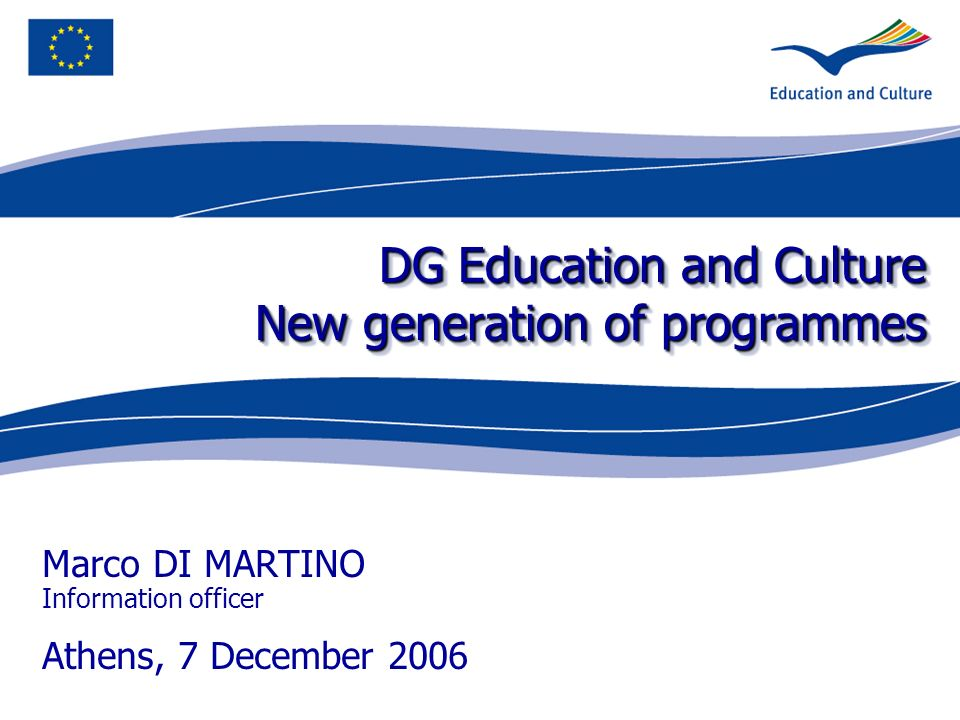 DG Education and Culture New generation of programmes Marco DI MARTINO Information officer Athens, 7 December 2006