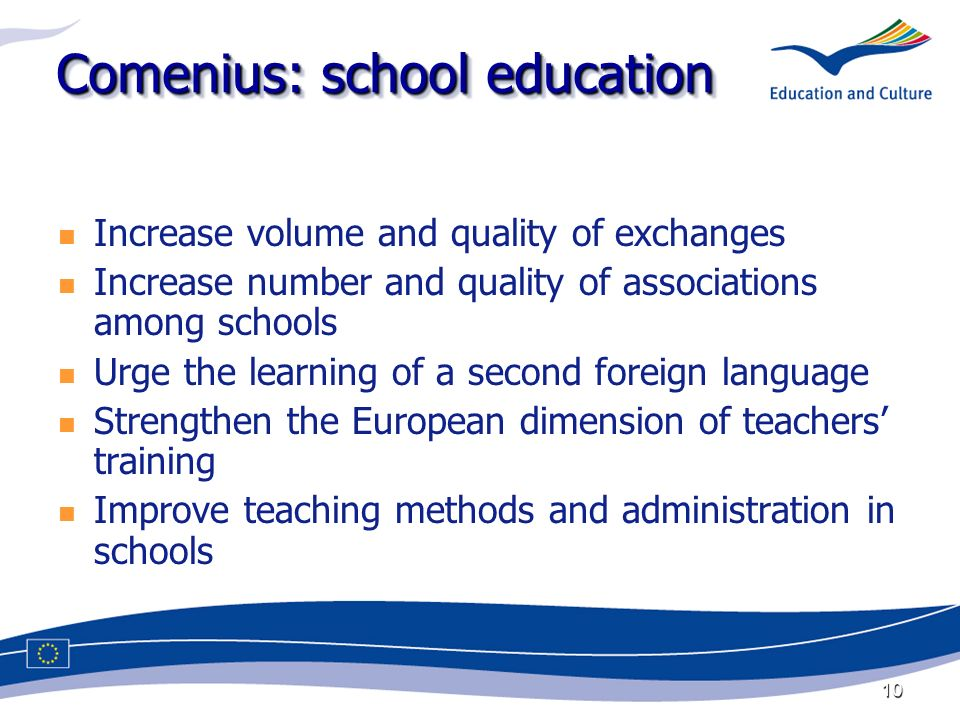 10 Comenius: school education Increase volume and quality of exchanges Increase number and quality of associations among schools Urge the learning of a second foreign language Strengthen the European dimension of teachers training Improve teaching methods and administration in schools