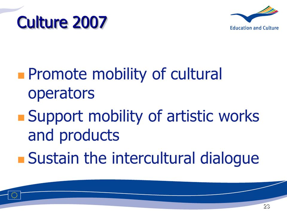 23 Culture 2007 Promote mobility of cultural operators Support mobility of artistic works and products Sustain the intercultural dialogue