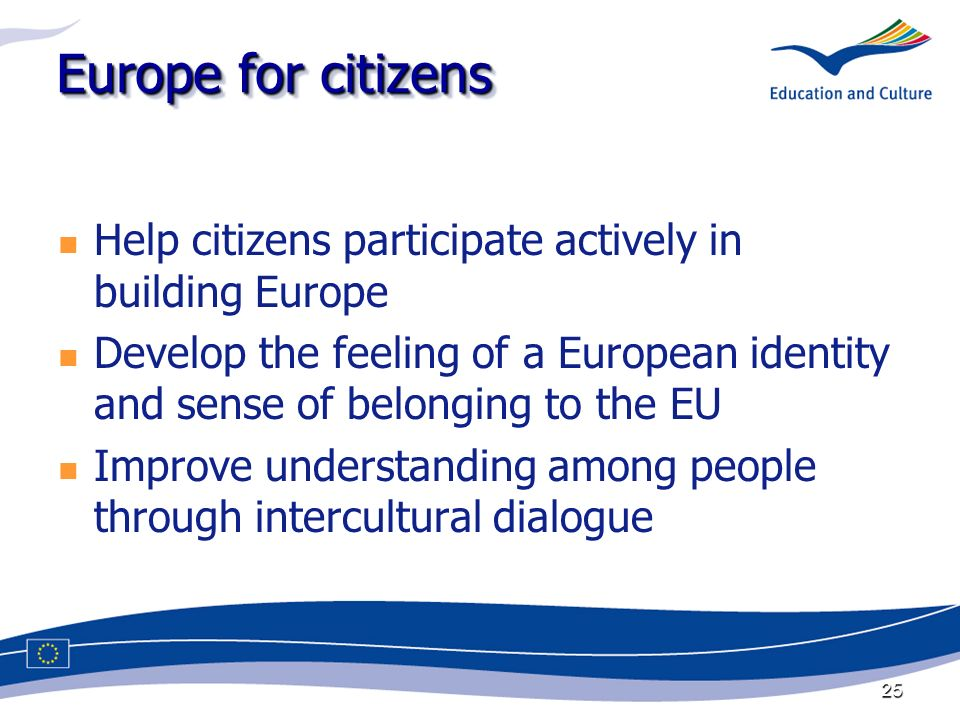 25 Europe for citizens Help citizens participate actively in building Europe Develop the feeling of a European identity and sense of belonging to the EU Improve understanding among people through intercultural dialogue