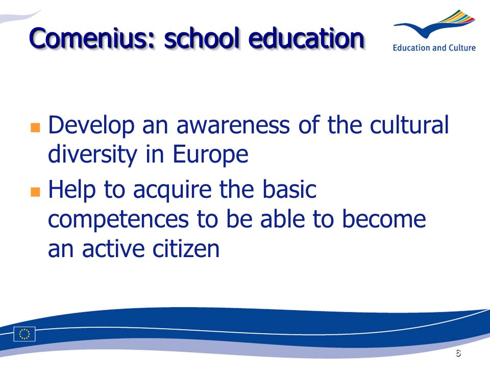 6 Comenius: school education Develop an awareness of the cultural diversity in Europe Help to acquire the basic competences to be able to become an active citizen