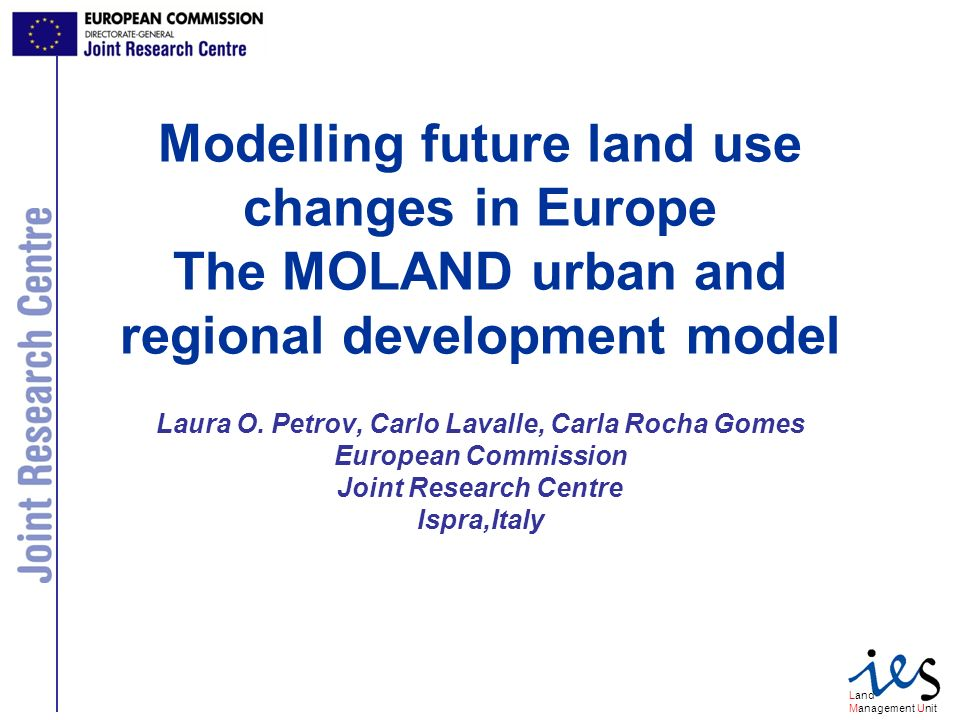 Land Management Unit Modelling future land use changes in Europe The MOLAND urban and regional development model Laura O.