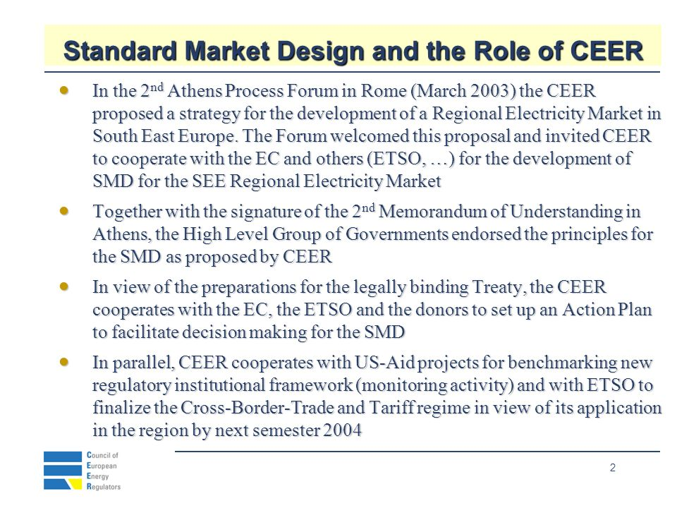 2 Standard Market Design and the Role of CEER In the 2 nd Athens Process Forum in Rome (March 2003) the CEER proposed a strategy for the development of a Regional Electricity Market in South East Europe.