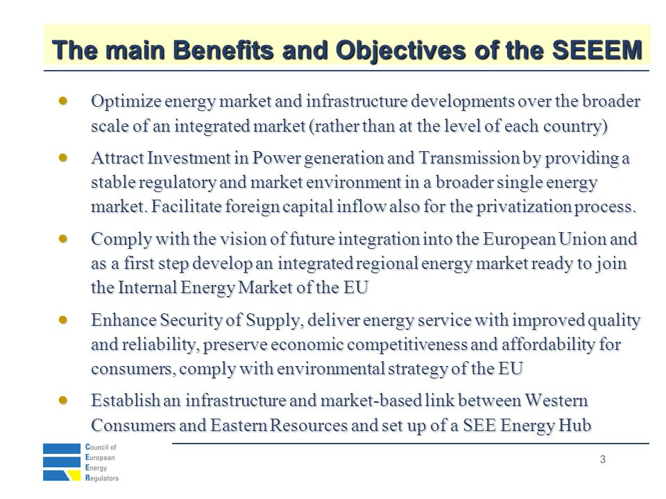3 The main Benefits and Objectives of the SEEEM Optimize energy market and infrastructure developments over the broader scale of an integrated market (rather than at the level of each country) Optimize energy market and infrastructure developments over the broader scale of an integrated market (rather than at the level of each country) Attract Investment in Power generation and Transmission by providing a stable regulatory and market environment in a broader single energy market.