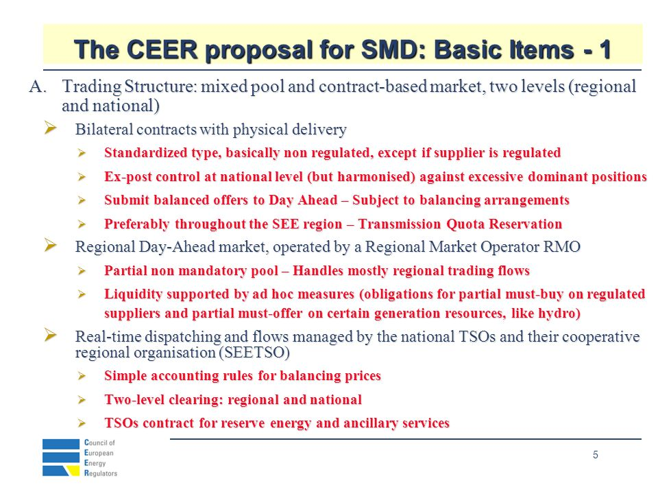 5 The CEER proposal for SMD: Basic Items - 1 A.Trading Structure: mixed pool and contract-based market, two levels (regional and national) Bilateral contracts with physical delivery Bilateral contracts with physical delivery Standardized type, basically non regulated, except if supplier is regulated Standardized type, basically non regulated, except if supplier is regulated Ex-post control at national level (but harmonised) against excessive dominant positions Ex-post control at national level (but harmonised) against excessive dominant positions Submit balanced offers to Day Ahead – Subject to balancing arrangements Submit balanced offers to Day Ahead – Subject to balancing arrangements Preferably throughout the SEE region – Transmission Quota Reservation Preferably throughout the SEE region – Transmission Quota Reservation Regional Day-Ahead market, operated by a Regional Market Operator RMO Regional Day-Ahead market, operated by a Regional Market Operator RMO Partial non mandatory pool – Handles mostly regional trading flows Partial non mandatory pool – Handles mostly regional trading flows Liquidity supported by ad hoc measures (obligations for partial must-buy on regulated suppliers and partial must-offer on certain generation resources, like hydro) Liquidity supported by ad hoc measures (obligations for partial must-buy on regulated suppliers and partial must-offer on certain generation resources, like hydro) Real-time dispatching and flows managed by the national TSOs and their cooperative regional organisation (SEETSO) Real-time dispatching and flows managed by the national TSOs and their cooperative regional organisation (SEETSO) Simple accounting rules for balancing prices Simple accounting rules for balancing prices Two-level clearing: regional and national Two-level clearing: regional and national TSOs contract for reserve energy and ancillary services TSOs contract for reserve energy and ancillary services
