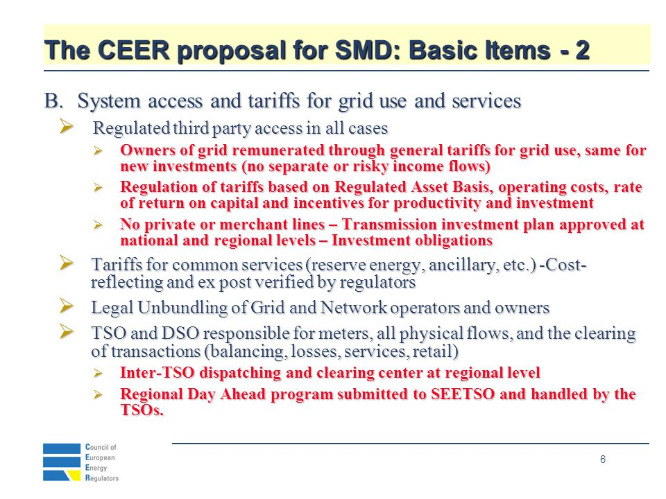6 The CEER proposal for SMD: Basic Items - 2 B.System access and tariffs for grid use and services Regulated third party access in all cases Regulated third party access in all cases Owners of grid remunerated through general tariffs for grid use, same for new investments (no separate or risky income flows) Owners of grid remunerated through general tariffs for grid use, same for new investments (no separate or risky income flows) Regulation of tariffs based on Regulated Asset Basis, operating costs, rate of return on capital and incentives for productivity and investment Regulation of tariffs based on Regulated Asset Basis, operating costs, rate of return on capital and incentives for productivity and investment No private or merchant lines – Transmission investment plan approved at national and regional levels – Investment obligations No private or merchant lines – Transmission investment plan approved at national and regional levels – Investment obligations Tariffs for common services (reserve energy, ancillary, etc.) -Cost- reflecting and ex post verified by regulators Tariffs for common services (reserve energy, ancillary, etc.) -Cost- reflecting and ex post verified by regulators Legal Unbundling of Grid and Network operators and owners Legal Unbundling of Grid and Network operators and owners TSO and DSO responsible for meters, all physical flows, and the clearing of transactions (balancing, losses, services, retail) TSO and DSO responsible for meters, all physical flows, and the clearing of transactions (balancing, losses, services, retail) Inter-TSO dispatching and clearing center at regional level Inter-TSO dispatching and clearing center at regional level Regional Day Ahead program submitted to SEETSO and handled by the TSOs.