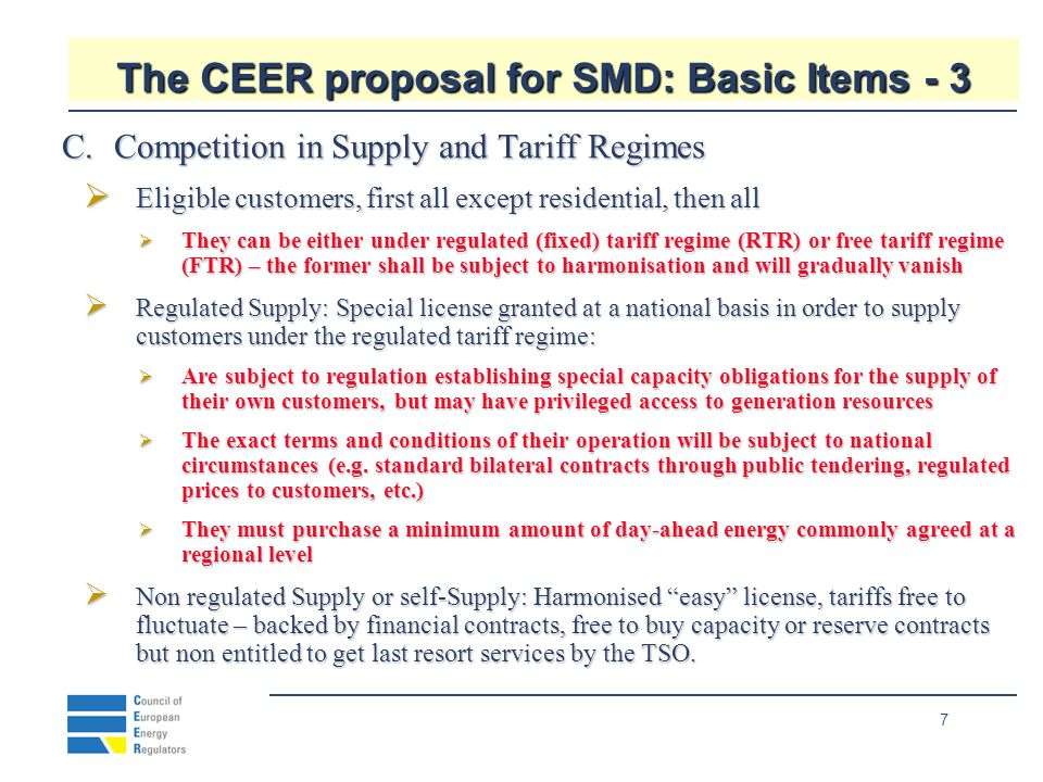 7 The CEER proposal for SMD: Basic Items - 3 C.Competition in Supply and Tariff Regimes Eligible customers, first all except residential, then all Eligible customers, first all except residential, then all They can be either under regulated (fixed) tariff regime (RTR) or free tariff regime (FTR) – the former shall be subject to harmonisation and will gradually vanish They can be either under regulated (fixed) tariff regime (RTR) or free tariff regime (FTR) – the former shall be subject to harmonisation and will gradually vanish Regulated Supply: Special license granted at a national basis in order to supply customers under the regulated tariff regime: Regulated Supply: Special license granted at a national basis in order to supply customers under the regulated tariff regime: Are subject to regulation establishing special capacity obligations for the supply of their own customers, but may have privileged access to generation resources Are subject to regulation establishing special capacity obligations for the supply of their own customers, but may have privileged access to generation resources The exact terms and conditions of their operation will be subject to national circumstances (e.g.