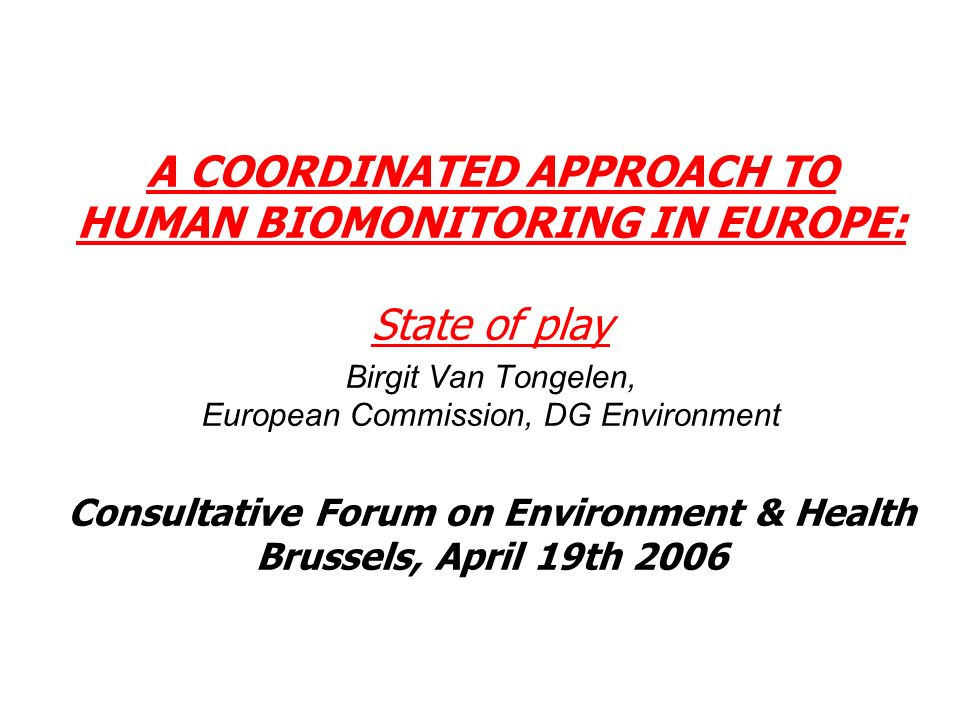 A COORDINATED APPROACH TO HUMAN BIOMONITORING IN EUROPE: State of play Birgit Van Tongelen, European Commission, DG Environment Consultative Forum on Environment & Health Brussels, April 19th 2006