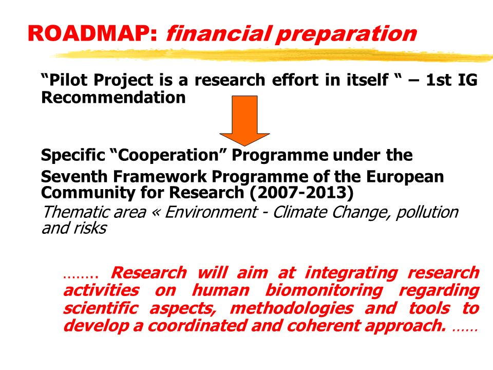 ROADMAP: financial preparation Pilot Project is a research effort in itself – 1st IG Recommendation Specific Cooperation Programme under the Seventh Framework Programme of the European Community for Research (2007-2013) Thematic area « Environment - Climate Change, pollution and risks ……..