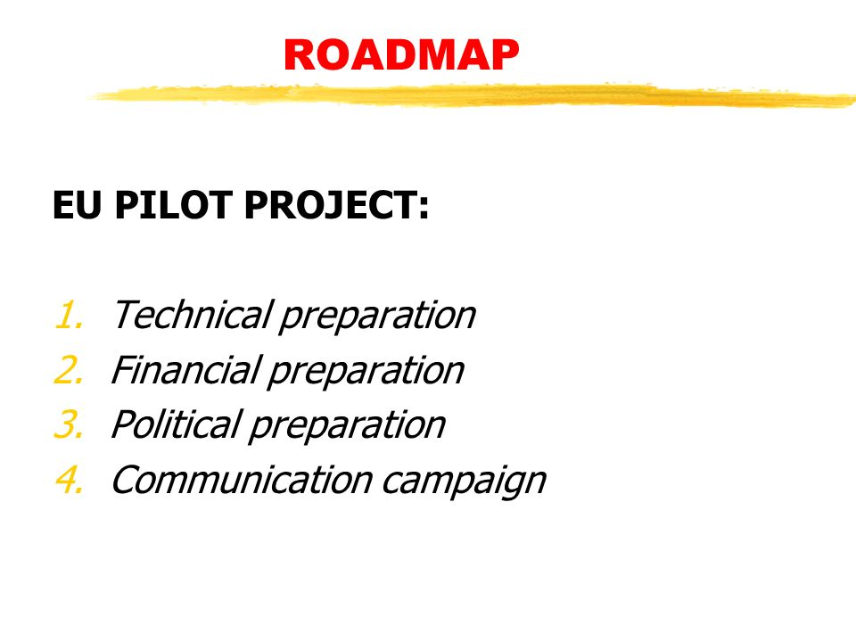 ROADMAP EU PILOT PROJECT: 1.Technical preparation 2.Financial preparation 3.Political preparation 4.Communication campaign
