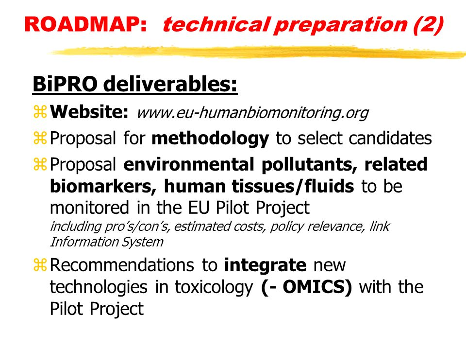 ROADMAP: technical preparation (2) BiPRO deliverables: zWebsite: www.eu-humanbiomonitoring.org zProposal for methodology to select candidates zProposal environmental pollutants, related biomarkers, human tissues/fluids to be monitored in the EU Pilot Project including pros/cons, estimated costs, policy relevance, link Information System zRecommendations to integrate new technologies in toxicology (- OMICS) with the Pilot Project