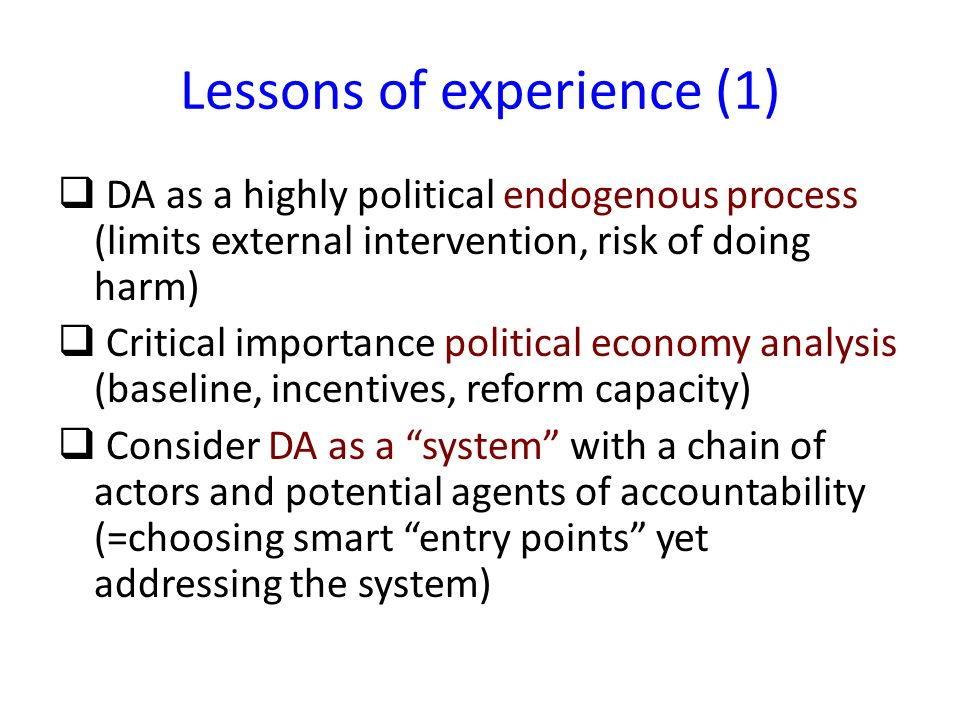 Lessons of experience (1) DA as a highly political endogenous process (limits external intervention, risk of doing harm) Critical importance political economy analysis (baseline, incentives, reform capacity) Consider DA as a system with a chain of actors and potential agents of accountability (=choosing smart entry points yet addressing the system)