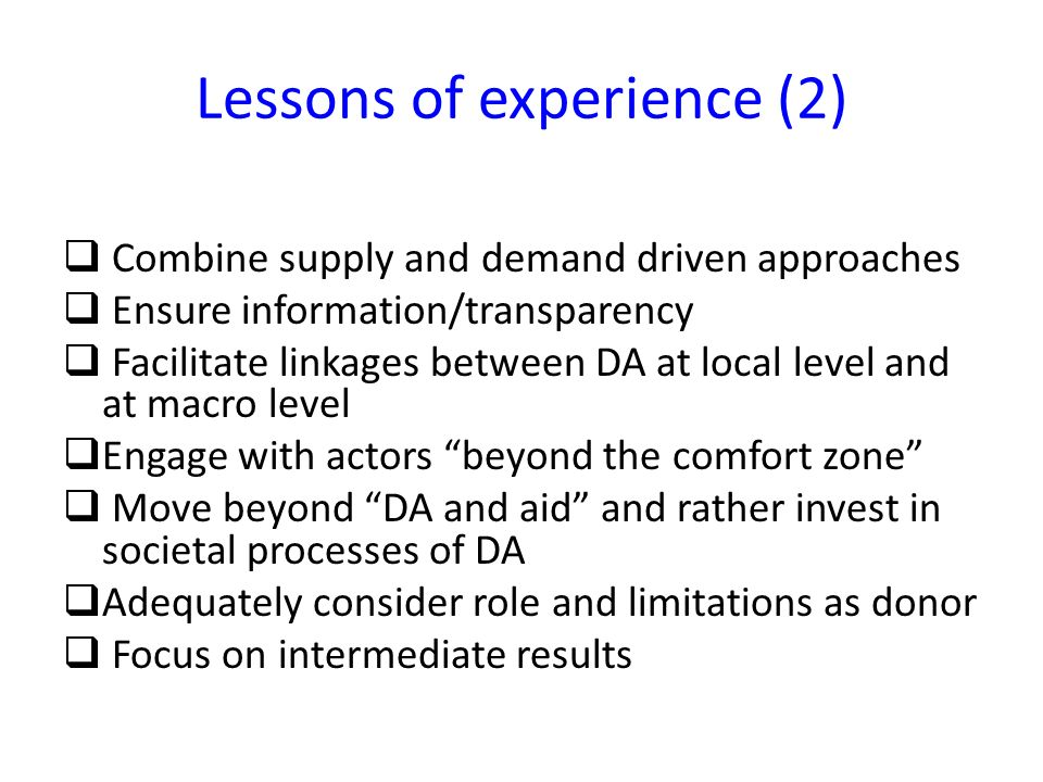 Lessons of experience (2) Combine supply and demand driven approaches Ensure information/transparency Facilitate linkages between DA at local level and at macro level Engage with actors beyond the comfort zone Move beyond DA and aid and rather invest in societal processes of DA Adequately consider role and limitations as donor Focus on intermediate results