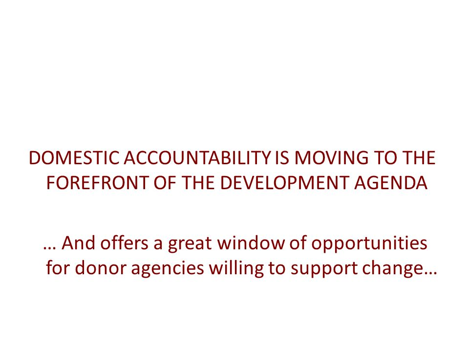 DOMESTIC ACCOUNTABILITY IS MOVING TO THE FOREFRONT OF THE DEVELOPMENT AGENDA … And offers a great window of opportunities for donor agencies willing t