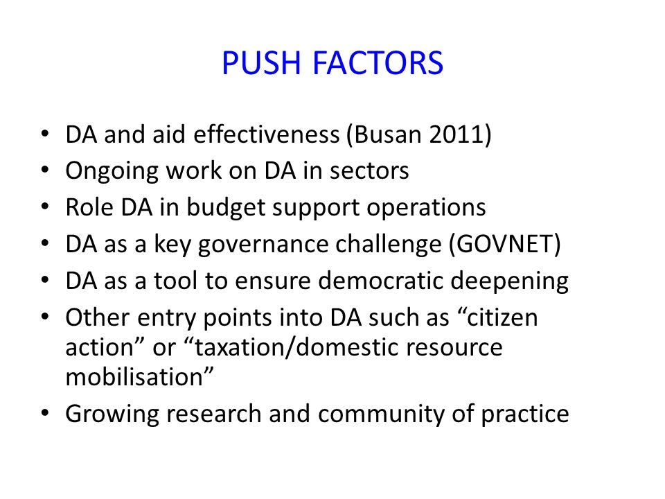 PUSH FACTORS DA and aid effectiveness (Busan 2011) Ongoing work on DA in sectors Role DA in budget support operations DA as a key governance challenge (GOVNET) DA as a tool to ensure democratic deepening Other entry points into DA such as citizen action or taxation/domestic resource mobilisation Growing research and community of practice