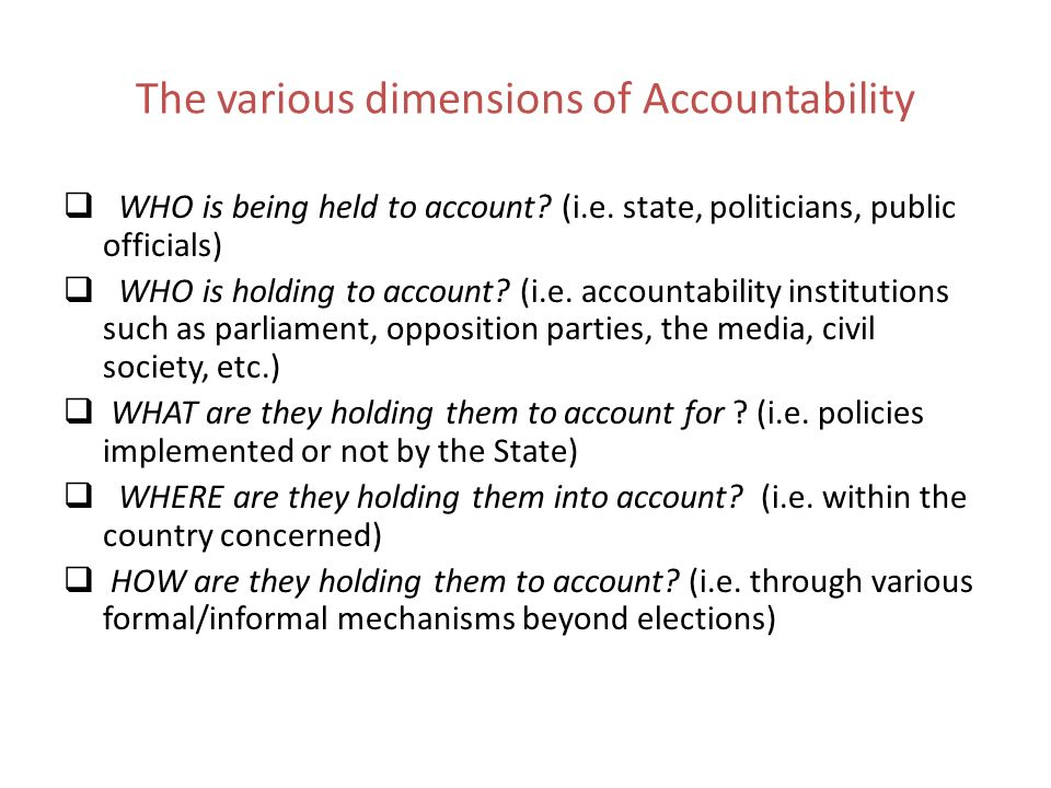The various dimensions of Accountability WHO is being held to account? (i.e. state, politicians, public officials) WHO is holding to account? (i.e. ac