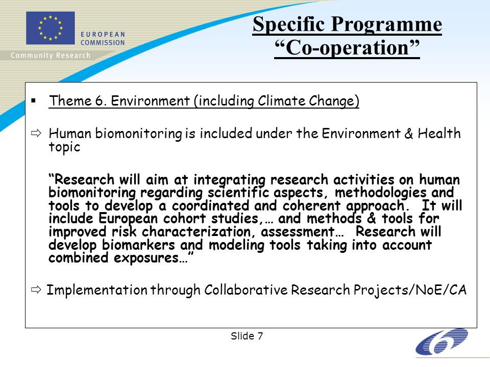 Slide 8 Collaborative research (Collaborative projects; Networks of Excellence; Coordination/support actions) Collaborative research (Collaborative projects; Networks of Excellence; Coordination/support actions) Joint Technology Initiatives Coordination of non-Community research programmes (ERA-NET; ERA-NET+; Article 169) Coordination of non-Community research programmes (ERA-NET; ERA-NET+; Article 169) International Cooperation Cooperation – Collaborative research Under each theme there will be sufficient flexibility to address both Emerging needs and Unforeseen policy needs Dissemination of knowledge and transfer of results will be supported in all thematic areas Support will be implemented across all themes through: