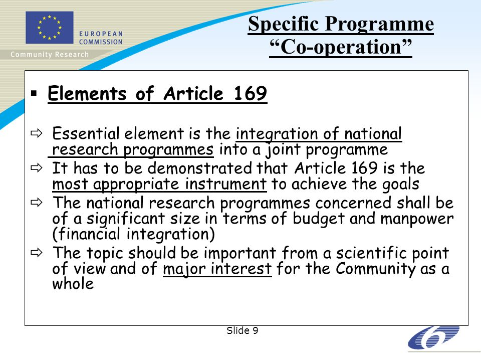 Slide 9 Elements of Article 169 Essential element is the integration of national research programmes into a joint programme It has to be demonstrated that Article 169 is the most appropriate instrument to achieve the goals The national research programmes concerned shall be of a significant size in terms of budget and manpower (financial integration) The topic should be important from a scientific point of view and of major interest for the Community as a whole Specific Programme Co-operation