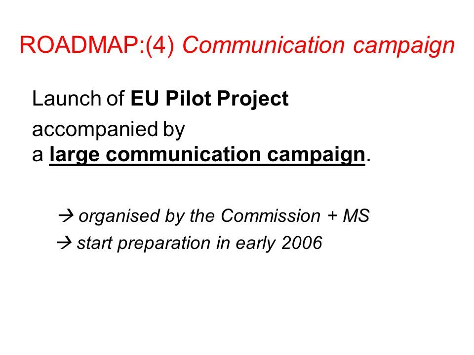 ROADMAP:(4) Communication campaign Launch of EU Pilot Project accompanied by a large communication campaign. organised by the Commission + MS start pr
