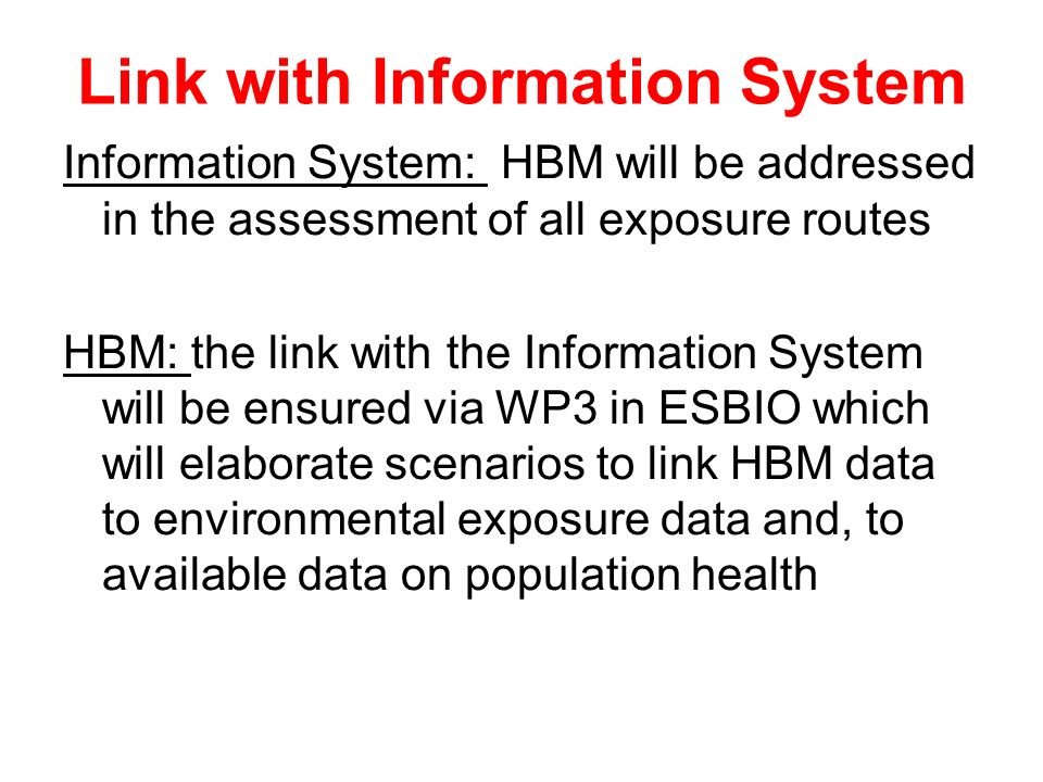 Link with Information System Information System: HBM will be addressed in the assessment of all exposure routes HBM: the link with the Information System will be ensured via WP3 in ESBIO which will elaborate scenarios to link HBM data to environmental exposure data and, to available data on population health