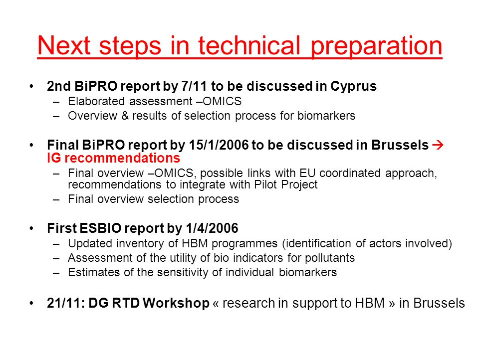 Next steps in technical preparation 2nd BiPRO report by 7/11 to be discussed in Cyprus –Elaborated assessment –OMICS –Overview & results of selection process for biomarkers Final BiPRO report by 15/1/2006 to be discussed in Brussels IG recommendations –Final overview –OMICS, possible links with EU coordinated approach, recommendations to integrate with Pilot Project –Final overview selection process First ESBIO report by 1/4/2006 –Updated inventory of HBM programmes (identification of actors involved) –Assessment of the utility of bio indicators for pollutants –Estimates of the sensitivity of individual biomarkers 21/11: DG RTD Workshop « research in support to HBM » in Brussels