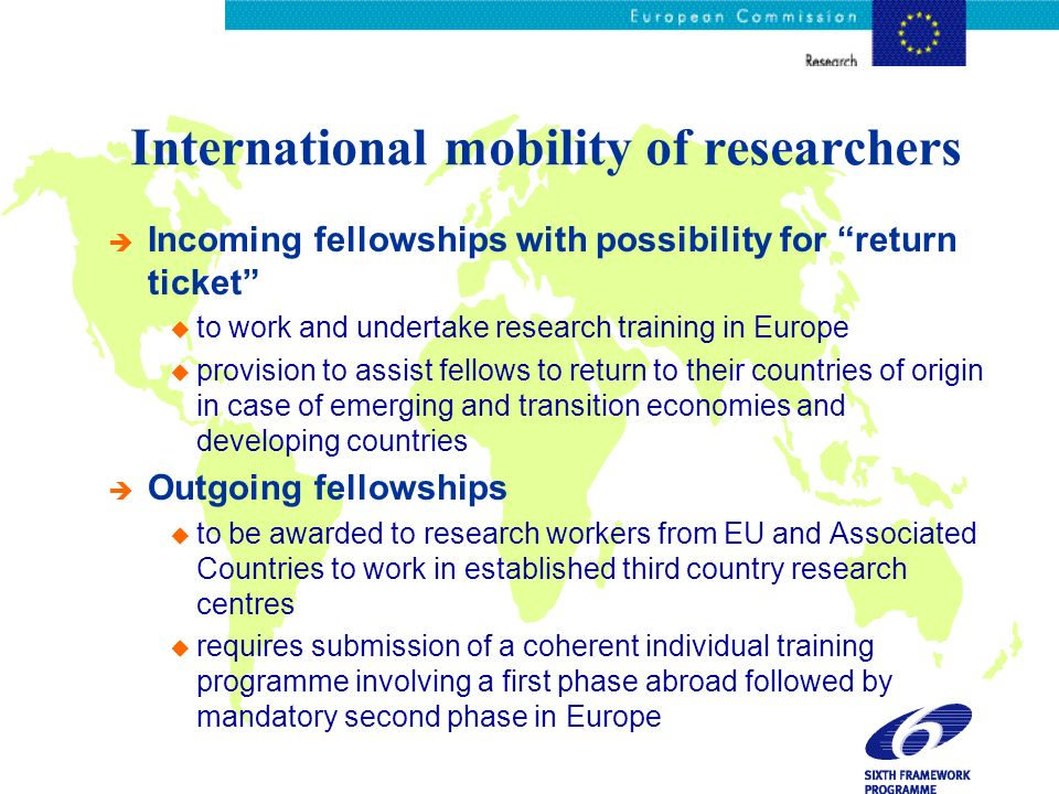 International mobility of researchers è Incoming fellowships with possibility for return ticket u to work and undertake research training in Europe u provision to assist fellows to return to their countries of origin in case of emerging and transition economies and developing countries è Outgoing fellowships u to be awarded to research workers from EU and Associated Countries to work in established third country research centres u requires submission of a coherent individual training programme involving a first phase abroad followed by mandatory second phase in Europe