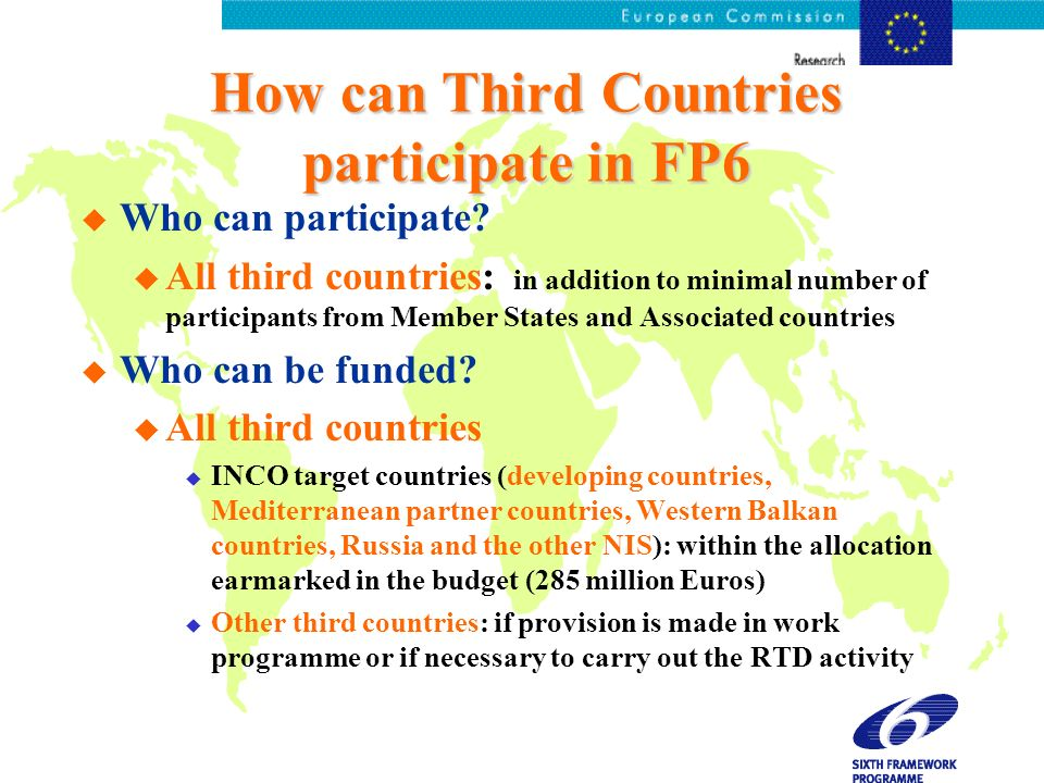 How can Third Countries participate in FP6 u Who can participate? u All third countries: in addition to minimal number of participants from Member Sta