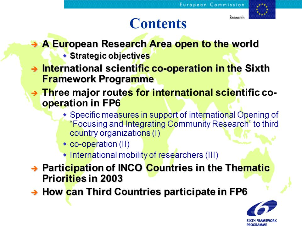 Contents è A European Research Area open to the world Strategic objectives Strategic objectives è International scientific co-operation in the Sixth Framework Programme è Three major routes for international scientific co- operation in FP6 Specific measures in support of international Opening of Focusing and Integrating Community Research to third country organizations (I) co-operation (II) International mobility of researchers (III) è Participation of INCO Countries in the Thematic Priorities in 2003 è How can Third Countries participate in FP6