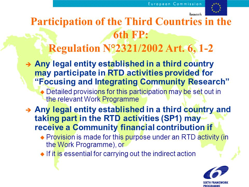 Participation of the Third Countries in the 6th FP: Regulation N°2321/2002 Art. 6, 1-2 è Any legal entity established in a third country may participa