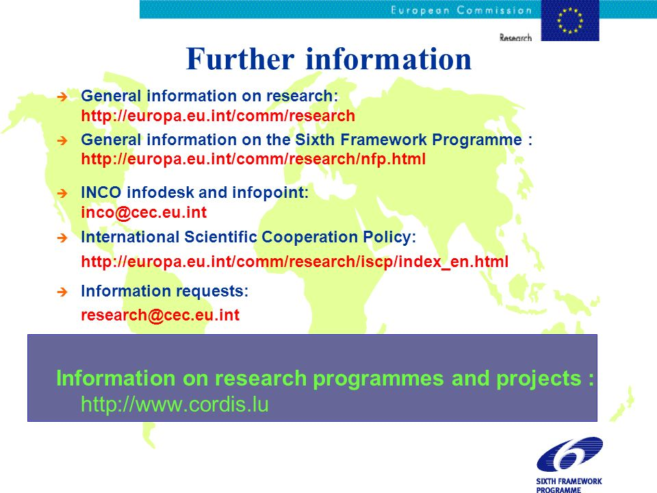 Further information èGèGeneral information on research: http://europa.eu.int/comm/research èGèGeneral information on the Sixth Framework Programme : http://europa.eu.int/comm/research/nfp.html èIèINCO infodesk and infopoint: inco@cec.eu.int èIèInternational Scientific Cooperation Policy: http://europa.eu.int/comm/research/iscp/index_en.html èIèInformation requests: research@cec.eu.int Information on research programmes and projects : http://www.cordis.lu