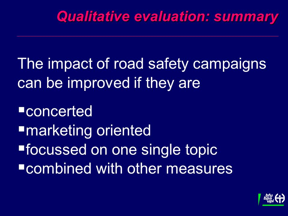Qualitative evaluation: summary The impact of road safety campaigns can be improved if they are concerted marketing oriented focussed on one single topic combined with other measures