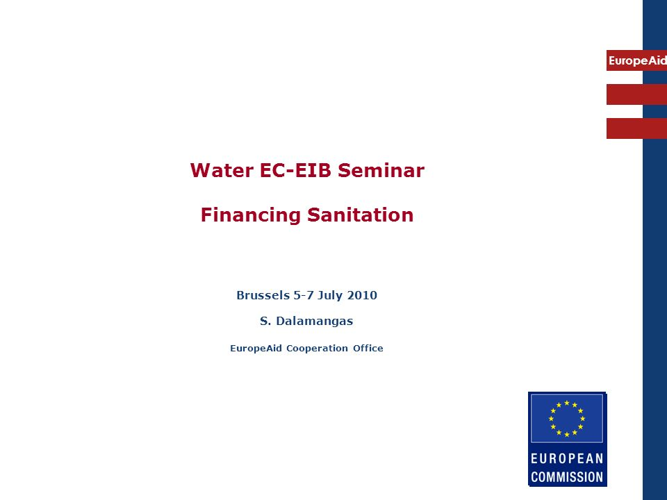 EuropeAid Water EC-EIB Seminar Financing Sanitation Brussels 5-7 July 2010 S. Dalamangas EuropeAid Cooperation Office