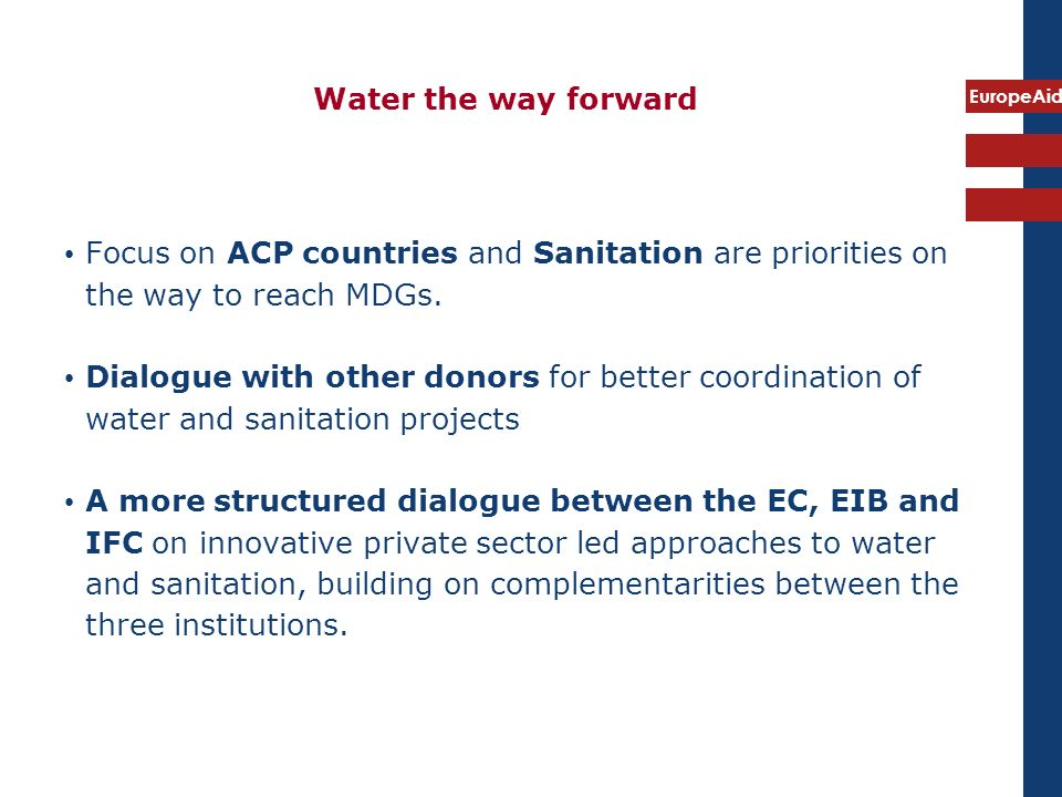 EuropeAid Water the way forward Focus on ACP countries and Sanitation are priorities on the way to reach MDGs.