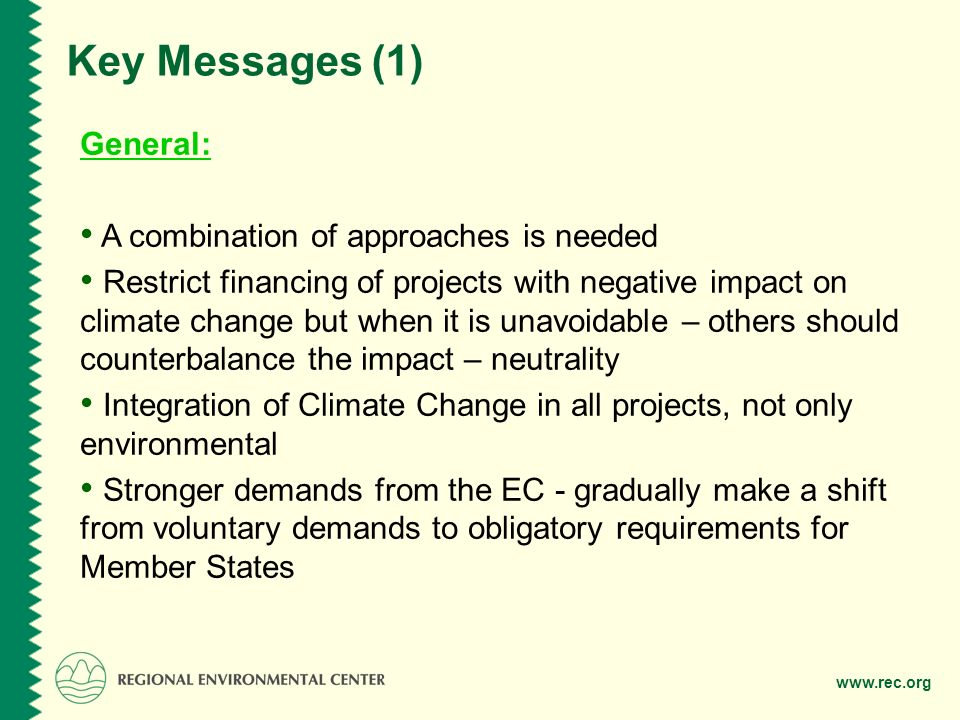 www.rec.org Key Messages (1) General: A combination of approaches is needed Restrict financing of projects with negative impact on climate change but when it is unavoidable – others should counterbalance the impact – neutrality Integration of Climate Change in all projects, not only environmental Stronger demands from the EC - gradually make a shift from voluntary demands to obligatory requirements for Member States