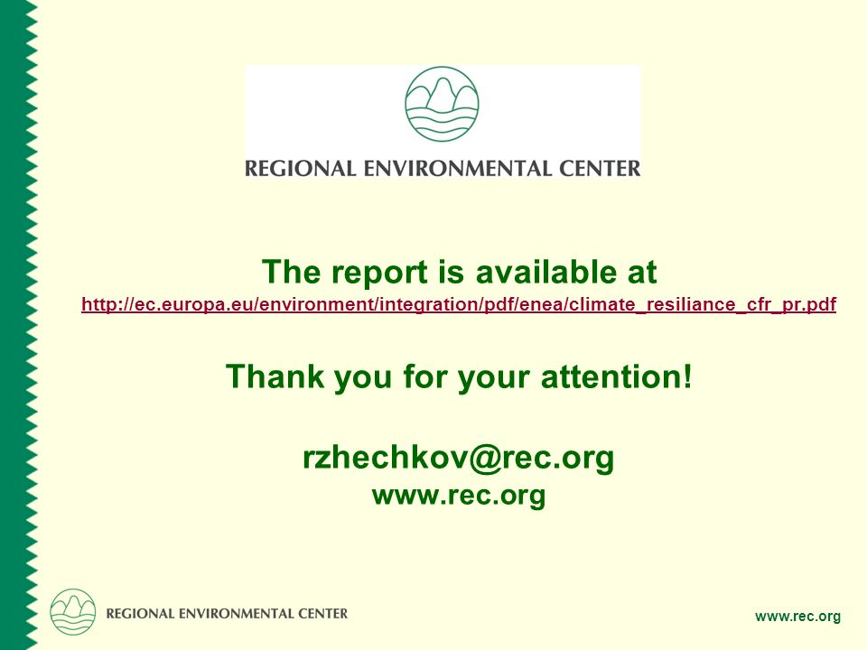 www.rec.org The report is available at http://ec.europa.eu/environment/integration/pdf/enea/climate_resiliance_cfr_pr.pdf Thank you for your attention.