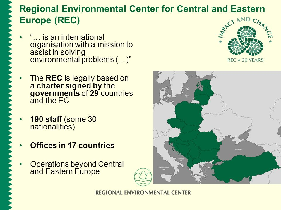 Regional Environmental Center for Central and Eastern Europe (REC) … is an international organisation with a mission to assist in solving environmental problems (…) The REC is legally based on a charter signed by the governments of 29 countries and the EC 190 staff (some 30 nationalities) Offices in 17 countries Operations beyond Central and Eastern Europe
