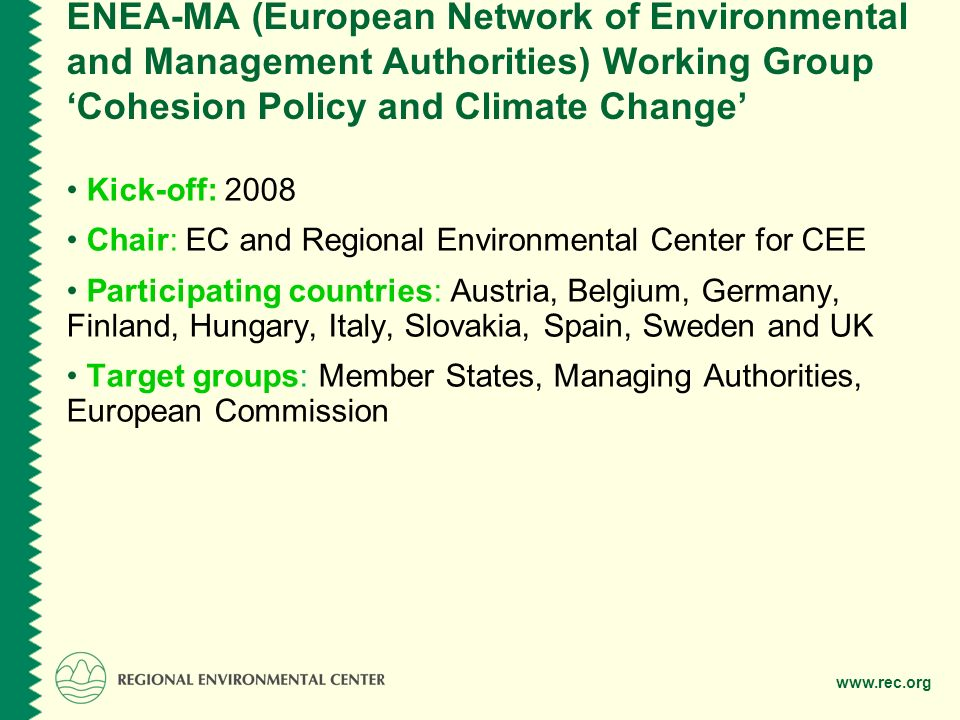 www.rec.org ENEA-MA (European Network of Environmental and Management Authorities) Working Group Cohesion Policy and Climate Change Kick-off: 2008 Chair: EC and Regional Environmental Center for CEE Participating countries: Austria, Belgium, Germany, Finland, Hungary, Italy, Slovakia, Spain, Sweden and UK Target groups: Member States, Managing Authorities, European Commission