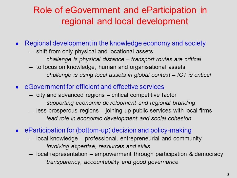 2 Regional development in the knowledge economy and society –shift from only physical and locational assets challenge is physical distance – transport routes are critical –to focus on knowledge, human and organisational assets challenge is using local assets in global context – ICT is critical eGovernment for efficient and effective services –city and advanced regions – critical competitive factor supporting economic development and regional branding –less prosperous regions – joining up public services with local firms lead role in economic development and social cohesion eParticipation for (bottom-up) decision and policy-making –local knowledge – professional, entrepreneurial and community involving expertise, resources and skills –local representation – empowerment through participation & democracy transparency, accountability and good governance Role of eGovernment and eParticipation in regional and local development