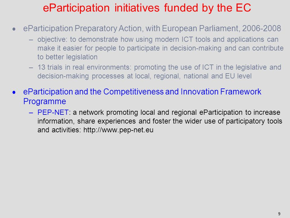 9 eParticipation Preparatory Action, with European Parliament, 2006-2008 –objective: to demonstrate how using modern ICT tools and applications can make it easier for people to participate in decision-making and can contribute to better legislation –13 trials in real environments: promoting the use of ICT in the legislative and decision-making processes at local, regional, national and EU level eParticipation and the Competitiveness and Innovation Framework Programme –PEP-NET: a network promoting local and regional eParticipation to increase information, share experiences and foster the wider use of participatory tools and activities: http://www.pep-net.eu eParticipation initiatives funded by the EC