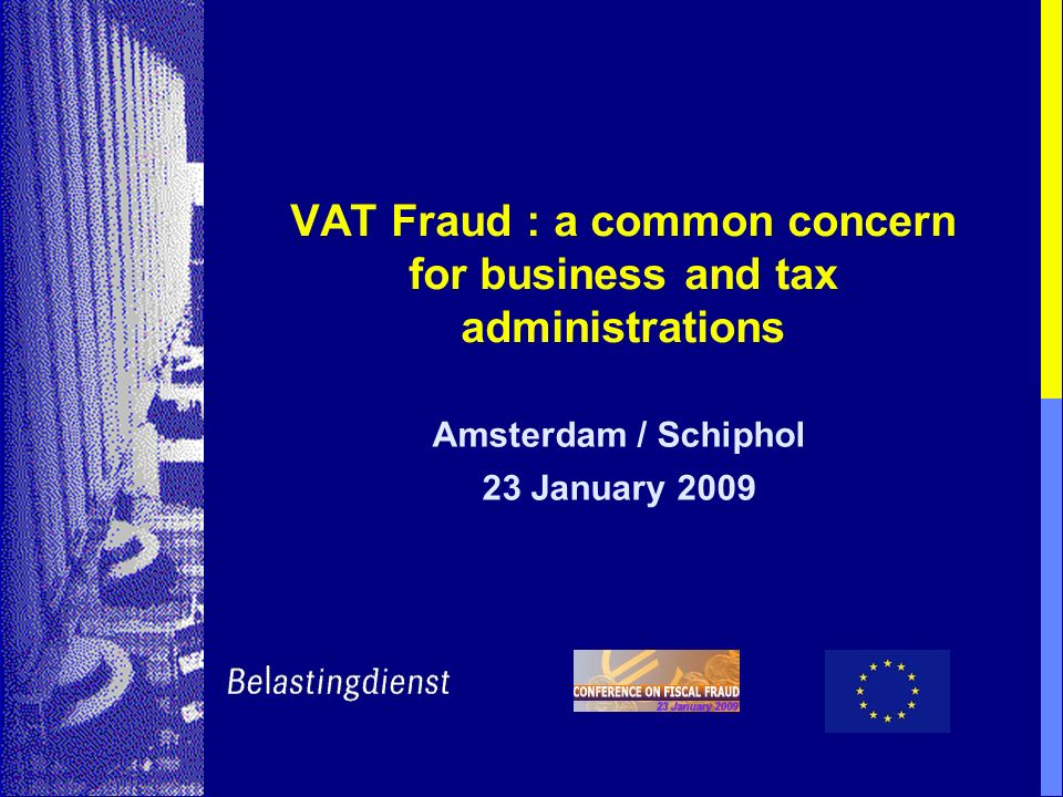 VAT Fraud : a common concern for business and tax administrations Amsterdam / Schiphol 23 January 2009