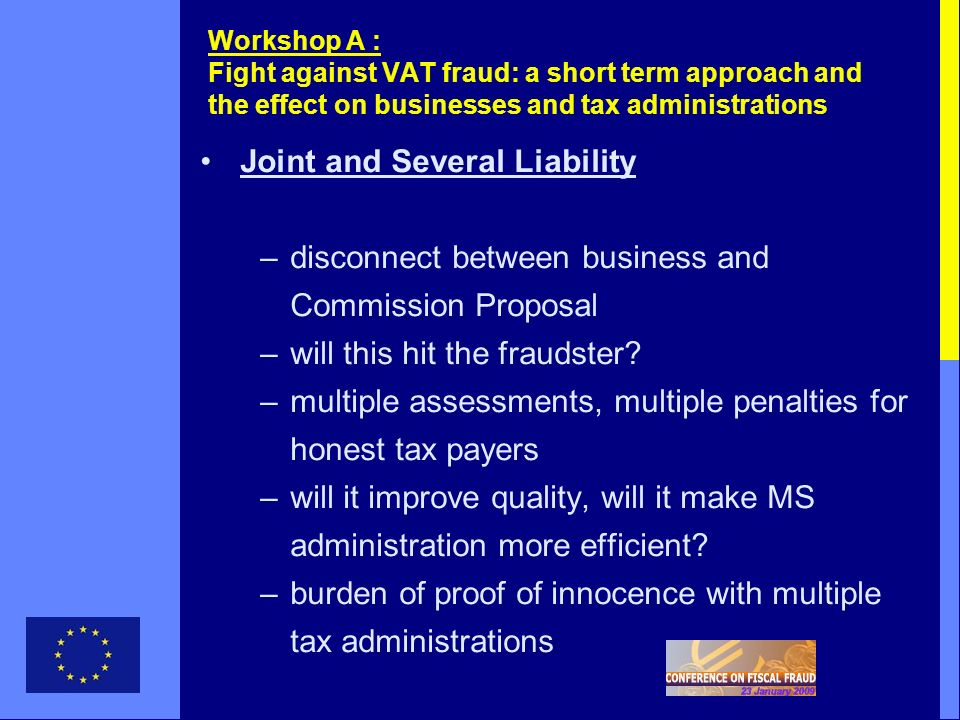 Workshop A : Fight against VAT fraud: a short term approach and the effect on businesses and tax administrations Joint and Several Liability –disconnect between business and Commission Proposal –will this hit the fraudster.