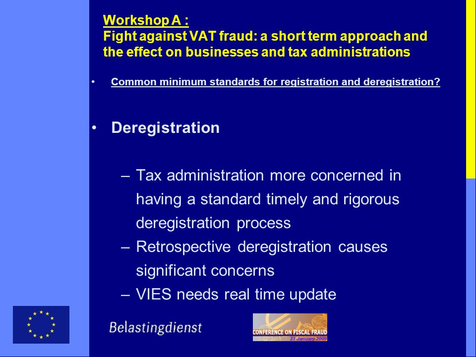 Workshop A : Fight against VAT fraud: a short term approach and the effect on businesses and tax administrations Common minimum standards for registration and deregistration.